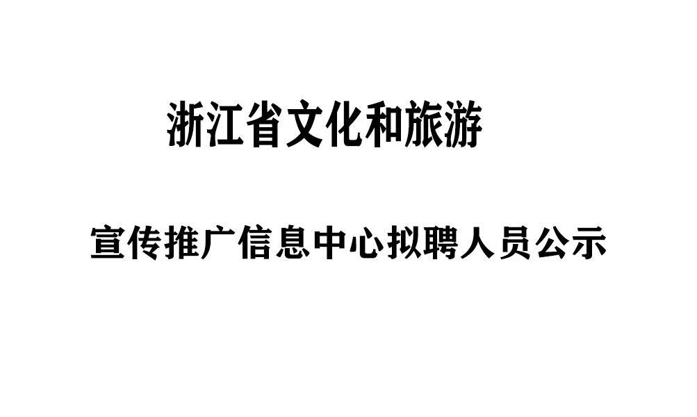 浙江省文化和旅游宣传推广信息中心拟聘人员公示